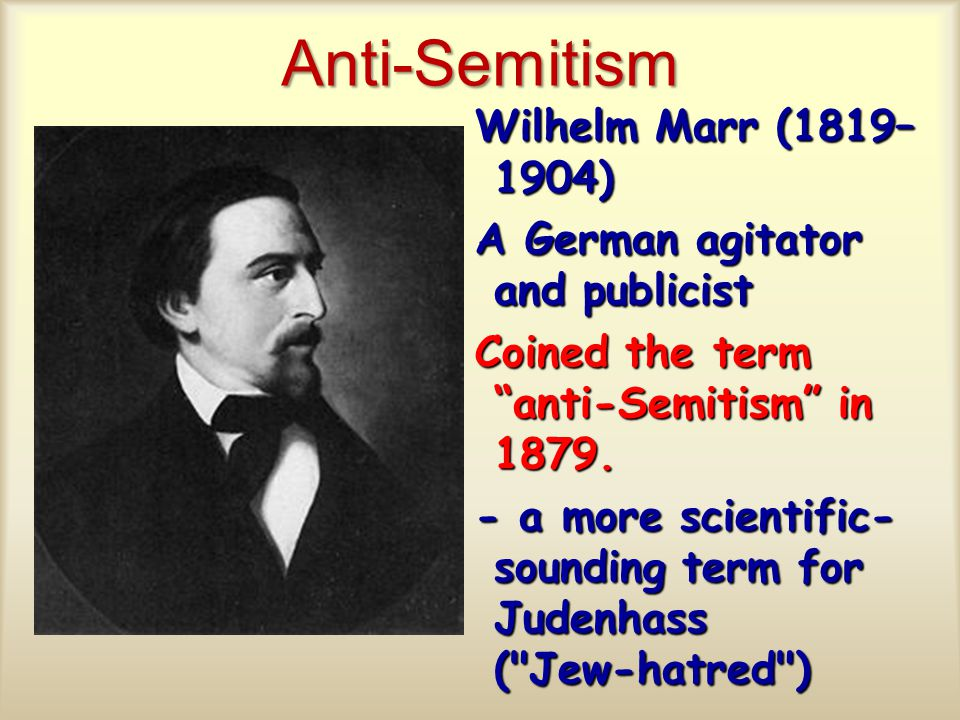 Anti-Semitism Wilhelm Marr (1819– 1904) A German agitator and publicist Coined the term anti-Semitism in 1879.