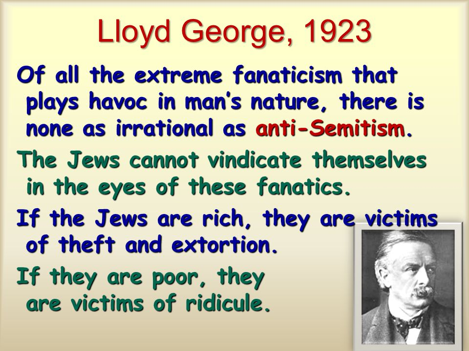 Lloyd George, 1923 Of all the extreme fanaticism that plays havoc in man's nature, there is none as irrational as anti-Semitism.