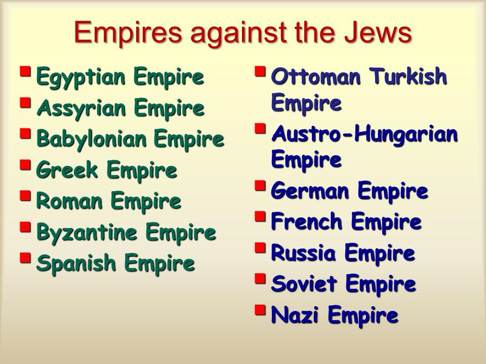 Empires against the Jews  Egyptian Empire  Assyrian Empire  Babylonian Empire  Greek Empire  Roman Empire  Byzantine Empire  Spanish Empire  Ottoman Turkish Empire  Austro-Hungarian Empire  German Empire  French Empire  Russia Empire  Soviet Empire  Nazi Empire