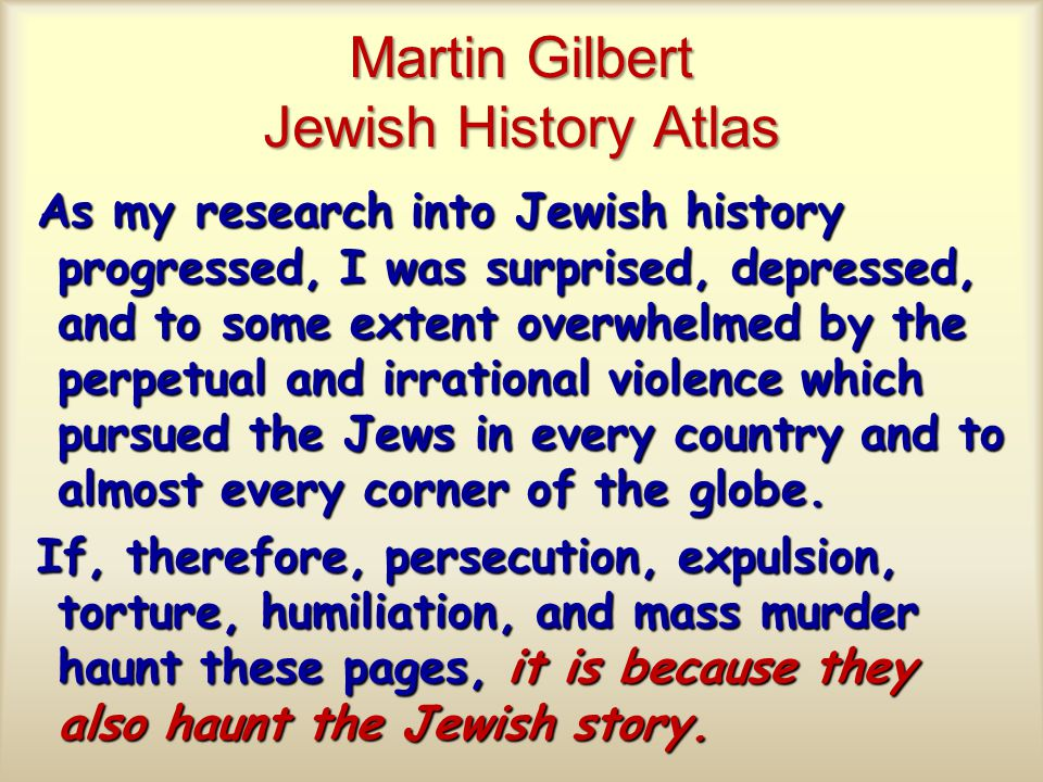Martin Gilbert Jewish History Atlas As my research into Jewish history progressed, I was surprised, depressed, and to some extent overwhelmed by the perpetual and irrational violence which pursued the Jews in every country and to almost every corner of the globe.