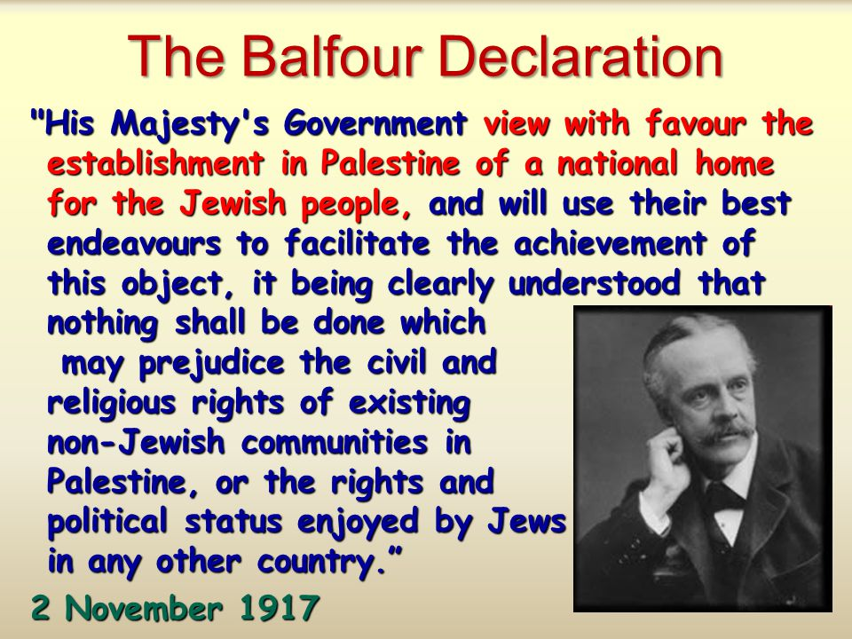 The Balfour Declaration His Majesty s Government view with favour the establishment in Palestine of a national home for the Jewish people, and will use their best endeavours to facilitate the achievement of this object, it being clearly understood that nothing shall be done which may prejudice the civil and religious rights of existing non-Jewish communities in Palestine, or the rights and political status enjoyed by Jews in any other country. 2 November 1917