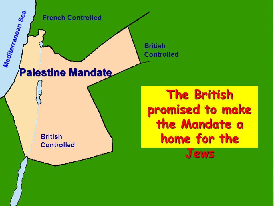 Palestine Mandate British Controlled French Controlled The British promised to make the Mandate a home for the Jews
