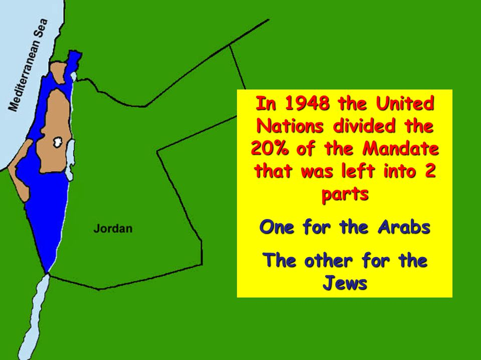 In 1948 the United Nations divided the 20% of the Mandate that was left into 2 parts One for the Arabs The other for the Jews