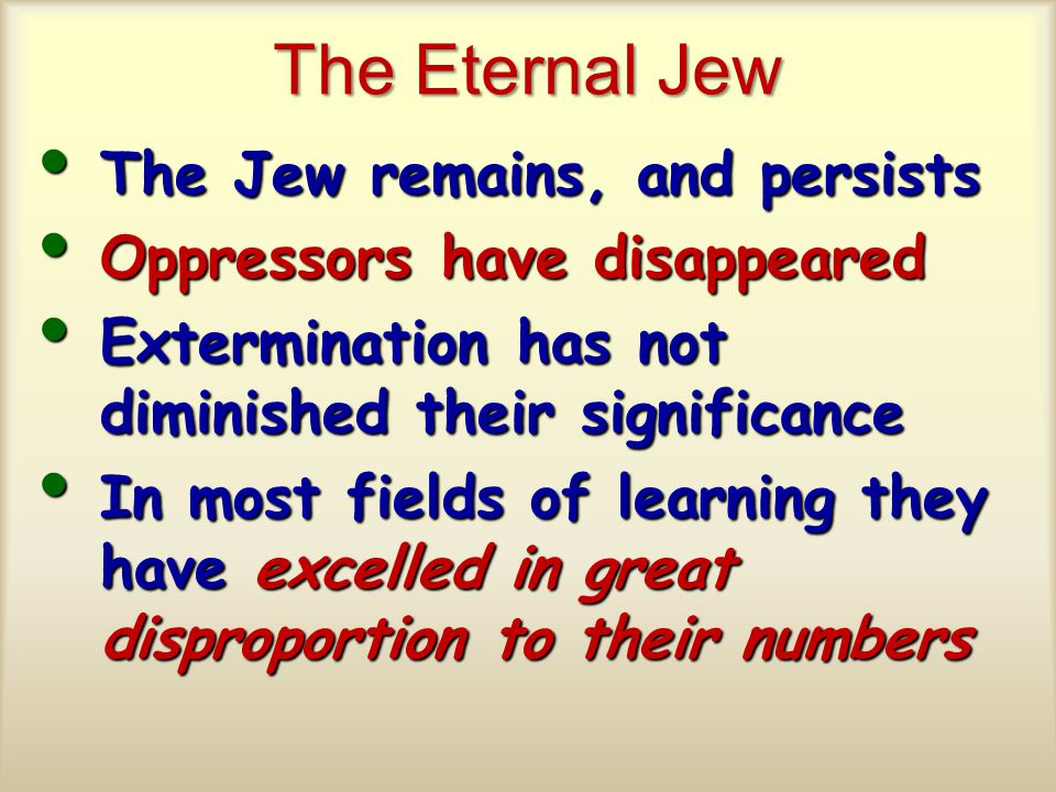The Eternal Jew The Jew remains, and persists The Jew remains, and persists Oppressors have disappeared Oppressors have disappeared Extermination has not diminished their significance Extermination has not diminished their significance In most fields of learning they have excelled in great disproportion to their numbers In most fields of learning they have excelled in great disproportion to their numbers