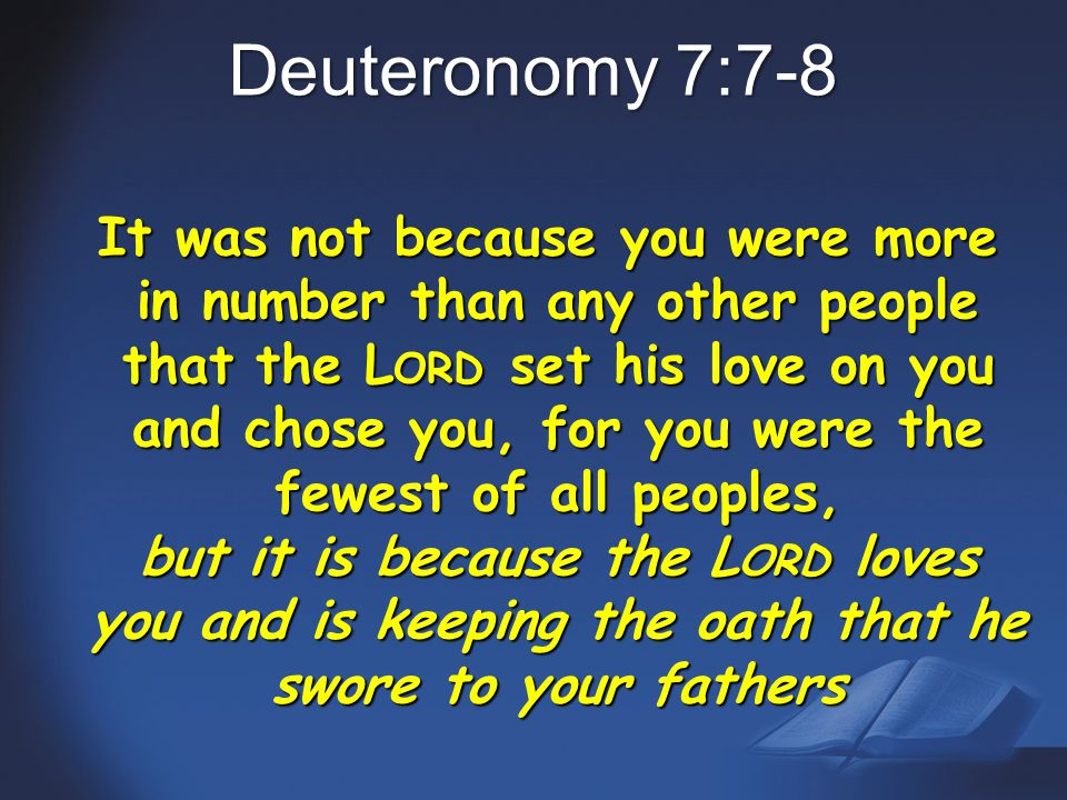 Deuteronomy 7:7-8 It was not because you were more in number than any other people that the L ORD set his love on you and chose you, for you were the fewest of all peoples, but it is because the L ORD loves you and is keeping the oath that he swore to your fathers