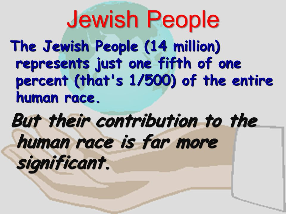 Jewish People The Jewish People (14 million) represents just one fifth of one percent (that s 1/500) of the entire human race.