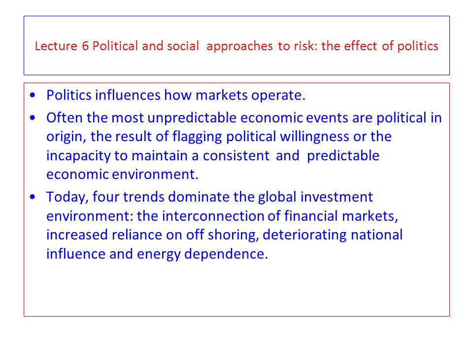 Lecture 6 Political and social approaches to risk: the effect of politics Politics influences how markets operate. Often the most unpredictable econom