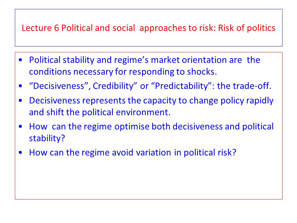 Lecture 6 Political and social approaches to risk: Risk of politics Political stability and regime's market orientation are the conditions necessary f