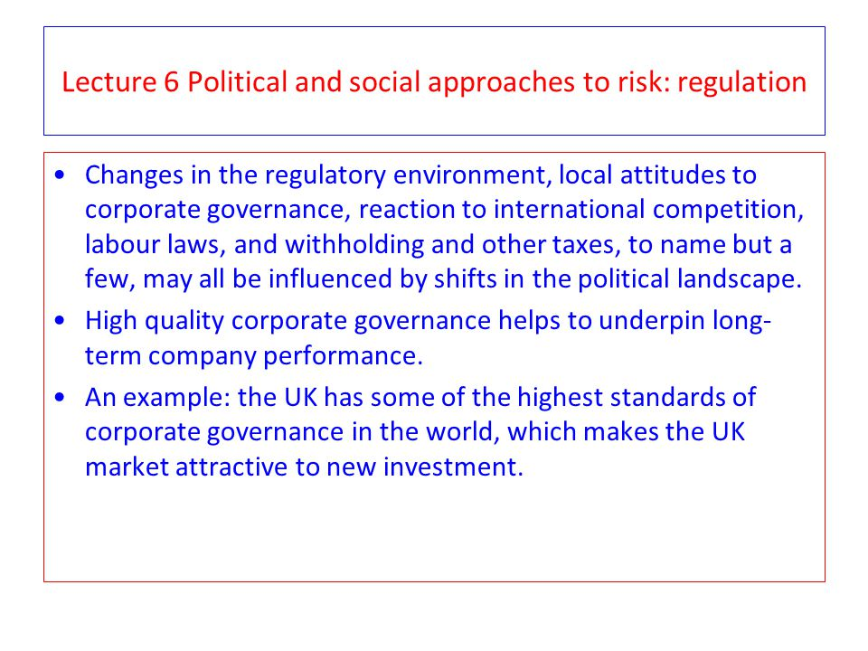Lecture 6 Political and social approaches to risk: regulation Changes in the regulatory environment, local attitudes to corporate governance, reaction