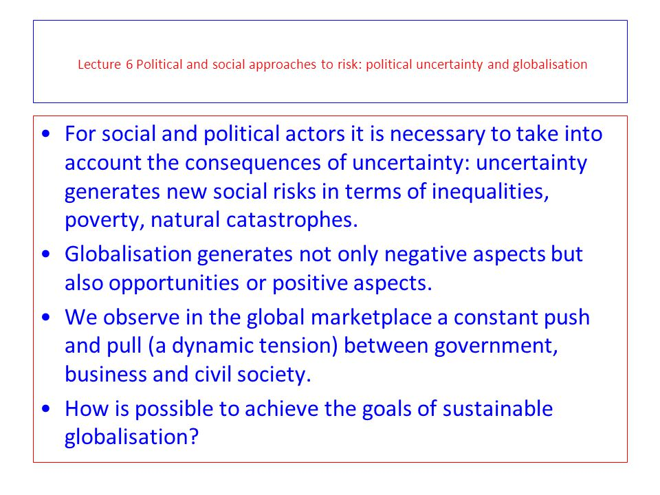 Lecture 6 Political and social approaches to risk: political uncertainty and globalisation For social and political actors it is necessary to take int