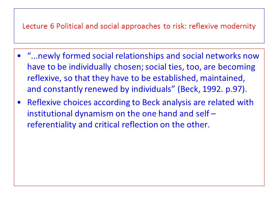 """Lecture 6 Political and social approaches to risk: reflexive modernity """"...newly formed social relationships and social networks now have to be indivi"""