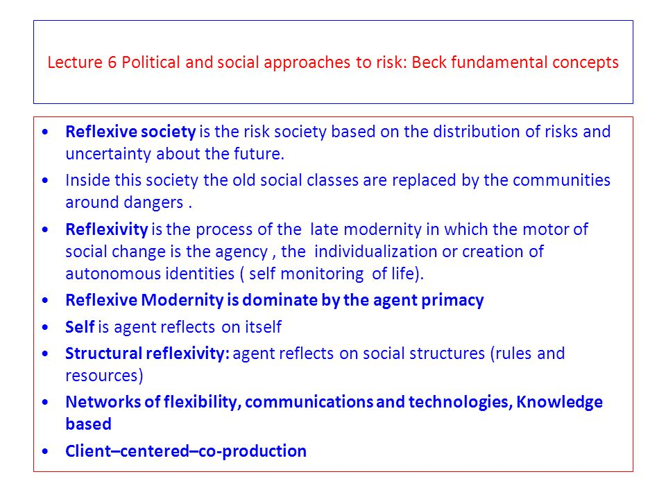 Lecture 6 Political and social approaches to risk: Beck fundamental concepts Reflexive society is the risk society based on the distribution of risks