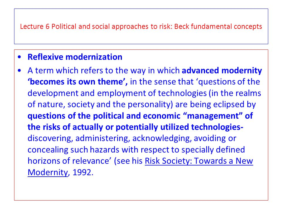 Lecture 6 Political and social approaches to risk: Beck fundamental concepts Reflexive modernization A term which refers to the way in which advanced