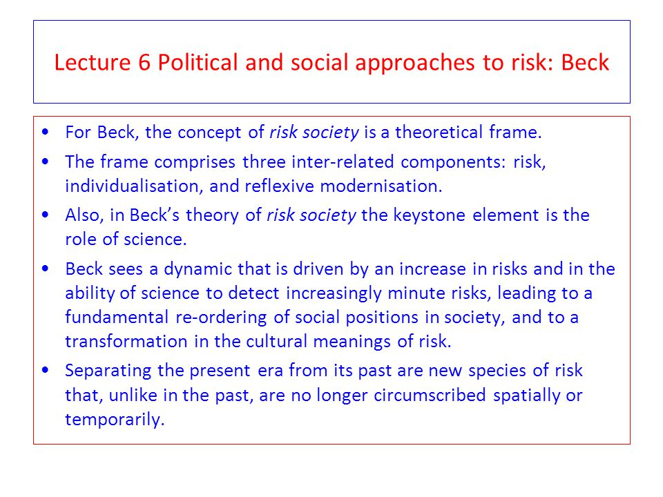 Lecture 6 Political and social approaches to risk: Beck For Beck, the concept of risk society is a theoretical frame. The frame comprises three inter-