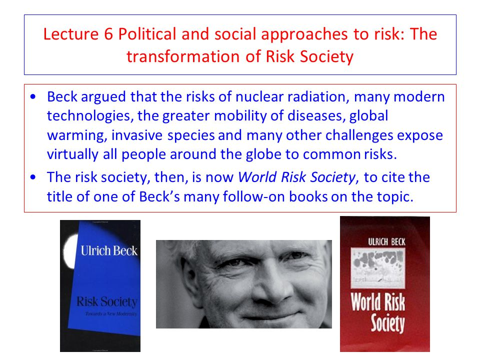 Lecture 6 Political and social approaches to risk: The transformation of Risk Society Beck argued that the risks of nuclear radiation, many modern tec