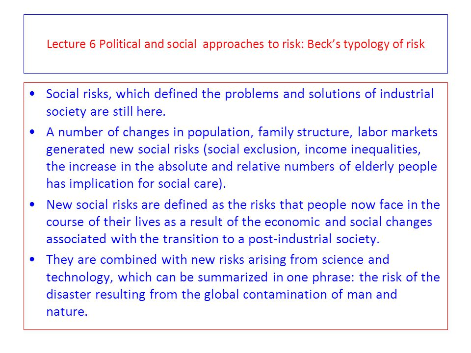 Lecture 6 Political and social approaches to risk: Beck's typology of risk Social risks, which defined the problems and solutions of industrial societ