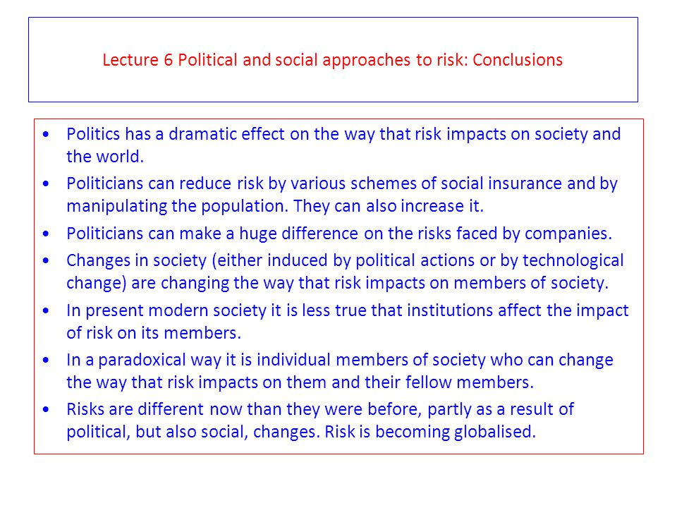 Lecture 6 Political and social approaches to risk: Conclusions Politics has a dramatic effect on the way that risk impacts on society and the world. P