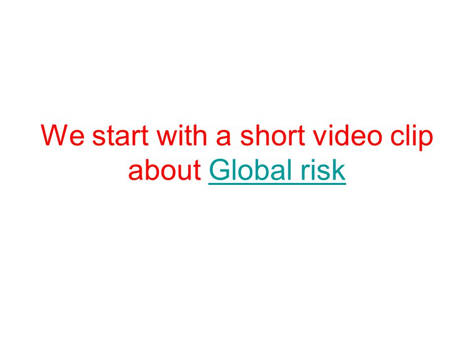 We start with a short video clip about Global riskGlobal risk