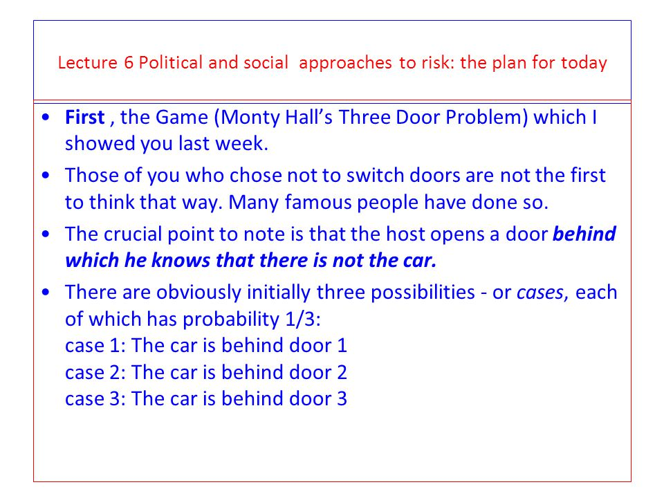 Lecture 6 Political and social approaches to risk: the plan for today There are obviously initially three possibilities – or cases, each of which has probability 1/3: case 1.