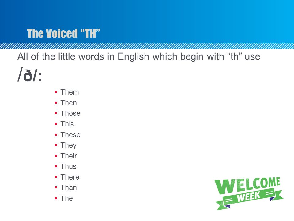 """The Voiced """"TH"""" All of the little words in English which begin with """"th"""" use / ð/:  Them  Then  Those  This  These  They  Their  Thus  There"""
