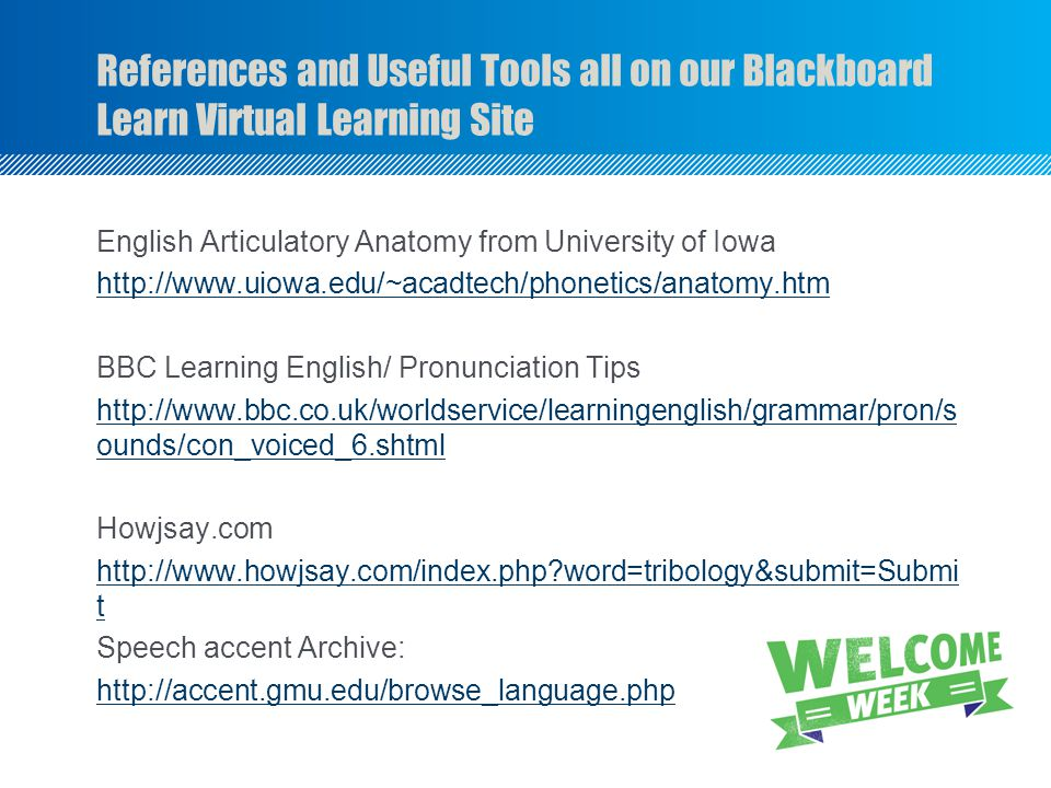 References and Useful Tools all on our Blackboard Learn Virtual Learning Site English Articulatory Anatomy from University of Iowa   BBC Learning English/ Pronunciation Tips   ounds/con_voiced_6.shtml Howjsay.com   word=tribology&submit=Submi t Speech accent Archive: