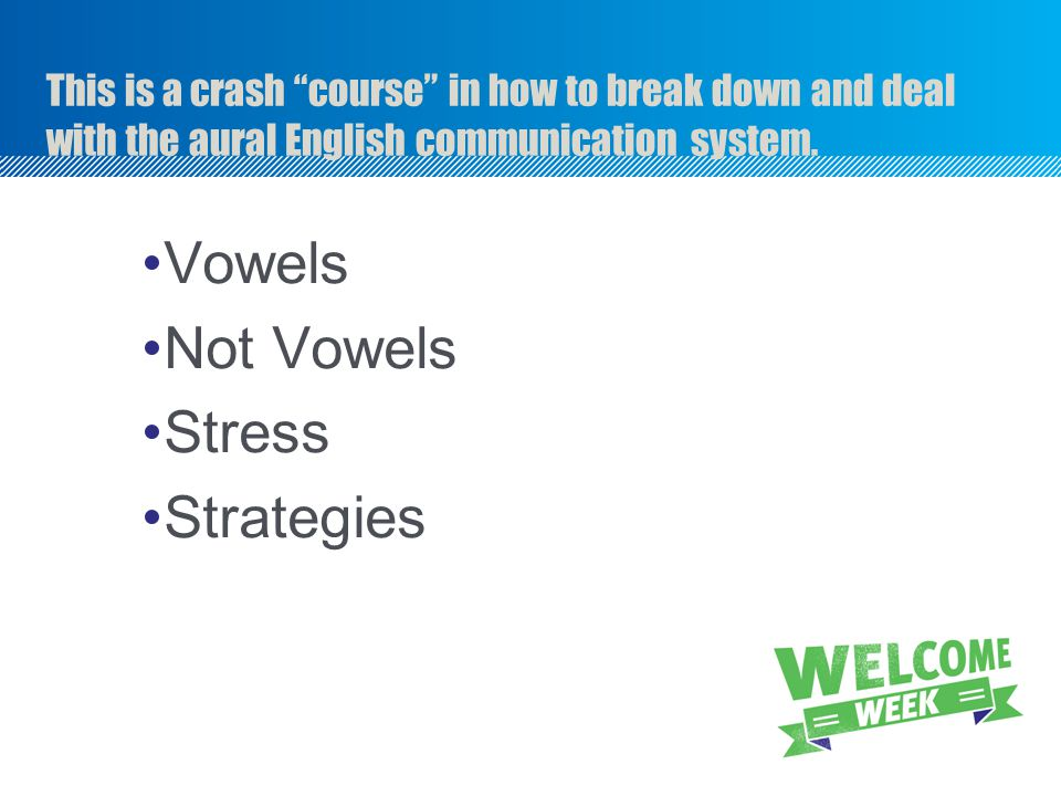 """This is a crash """"course"""" in how to break down and deal with the aural English communication system. Vowels Not Vowels Stress Strategies"""