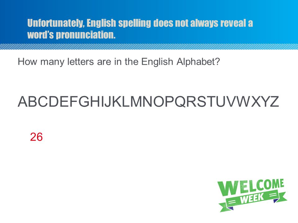 Unfortunately, English spelling does not always reveal a word's pronunciation. How many letters are in the English Alphabet? ABCDEFGHIJKLMNOPQRSTUVWXY