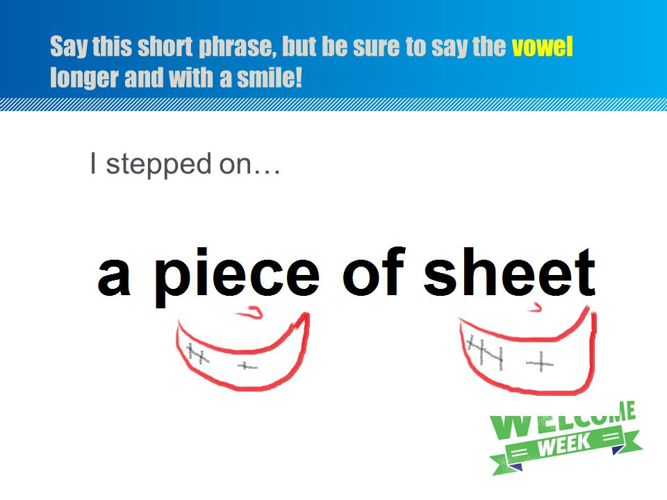 Say this short phrase, but be sure to say the vowel longer and with a smile! I stepped on… University of Iowa site http://www.uiowa.edu/~acadtech/phon