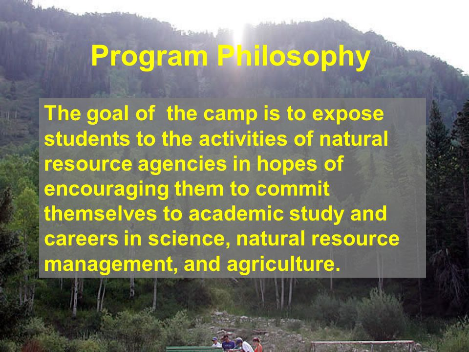 Program Philosophy The goal of the camp is to expose students to the activities of natural resource agencies in hopes of encouraging them to commit themselves to academic study and careers in science, natural resource management, and agriculture.