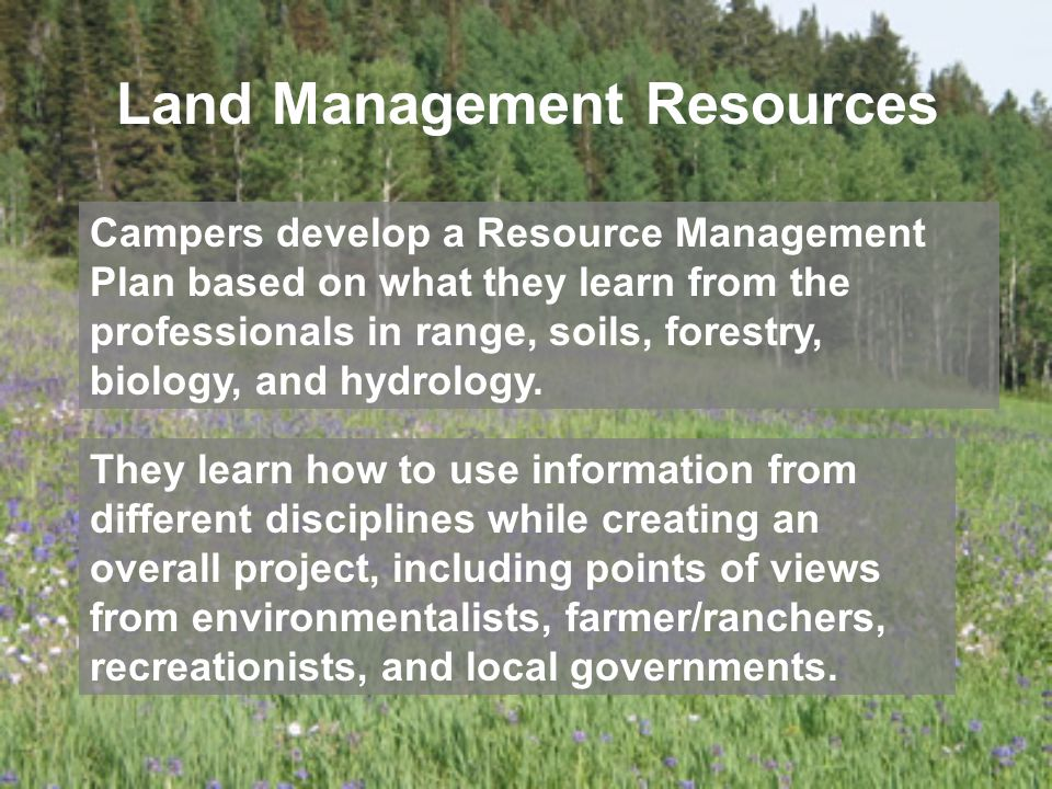 Land Management Resources Campers develop a Resource Management Plan based on what they learn from the professionals in range, soils, forestry, biology, and hydrology.