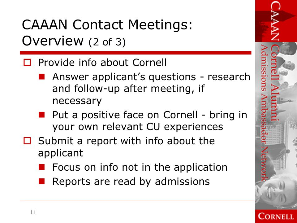 CAAAN Contact Meetings: Overview (3 of 3)  CAAAN volunteers meet with freshman applicants to the following divisions: Fine Arts; Urban and Regional Studies majors in College of Architecture, Art, and Planning College of Agriculture and Life Sciences College of Arts and Sciences College of Engineering College of Human Ecology School of Industrial and Labor Relations  The following programs require a formal interview instead Architecture major School of Hotel Administration 12