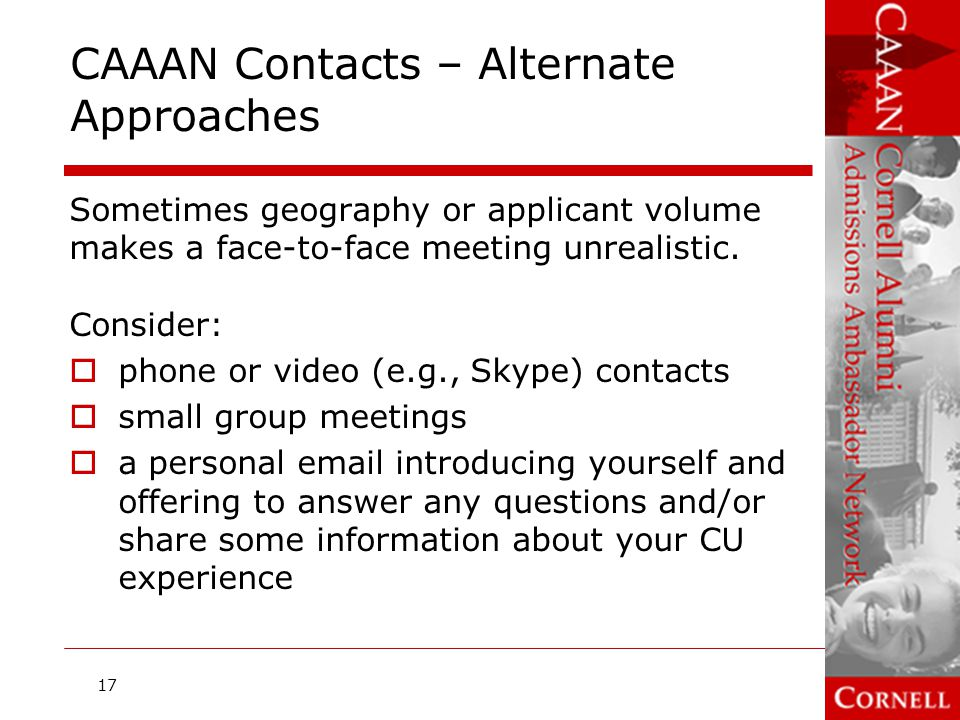 CAAAN Contact Meetings: Conducting the Meeting (1 of 4)  Arrive on time (or call on time if a phone meeting)  Set the applicant at ease  Remind the applicant that this is an informational meeting, not an interview  Ask open-ended questions to promote conversation  Share a favorite Cornell memory with the applicant  Don't take notes during the meeting, but do write up a few words soon after 18