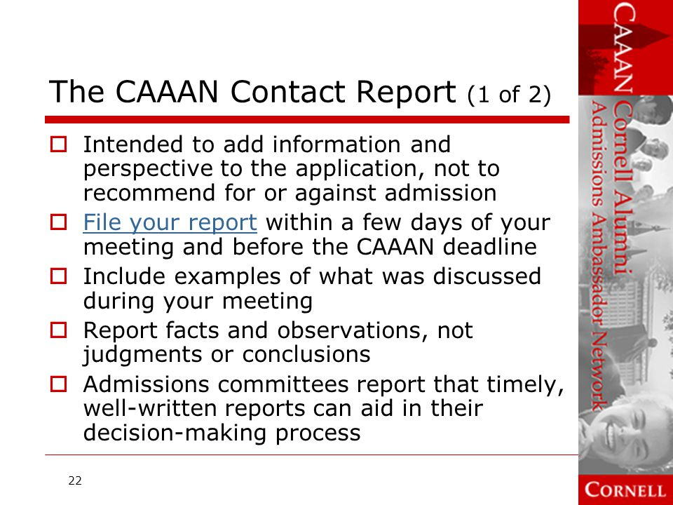 The CAAAN Contact Report (2 of 2)  File report online at CAAAN website File report  Report unusual circumstances, e.g., time- consuming responsibilities at home  Include any new information that the applicant asked you to share with the admissions committee  Don't report physical characteristics (height, weight, level of attractiveness)  The length of the report is limited; don't use space to repeat information that is already in the application 23