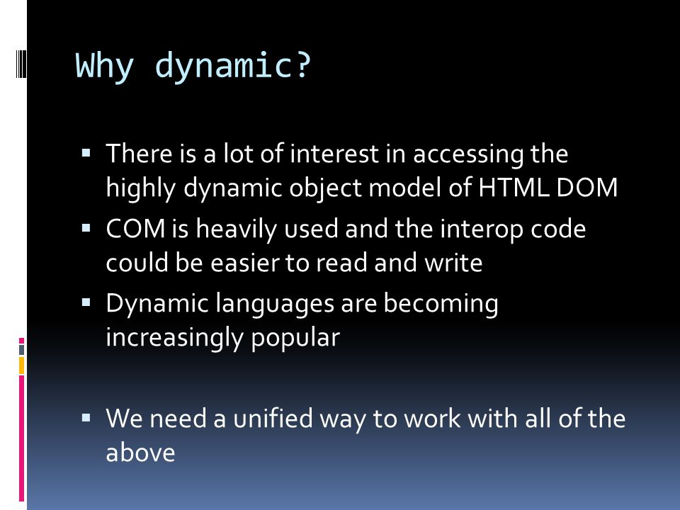Why dynamic?  There is a lot of interest in accessing the highly dynamic object model of HTML DOM  COM is heavily used and the interop code could be