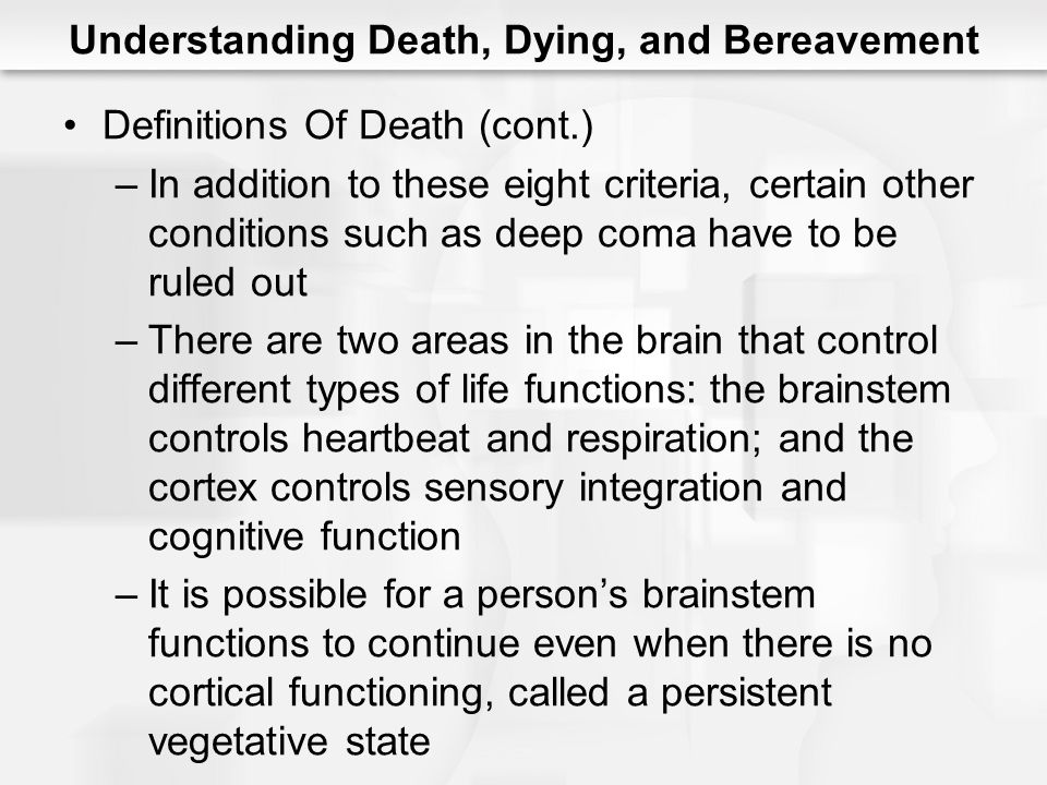 Understanding Death, Dying, and Bereavement Definitions Of Death (cont.) –In addition to these eight criteria, certain other conditions such as deep c