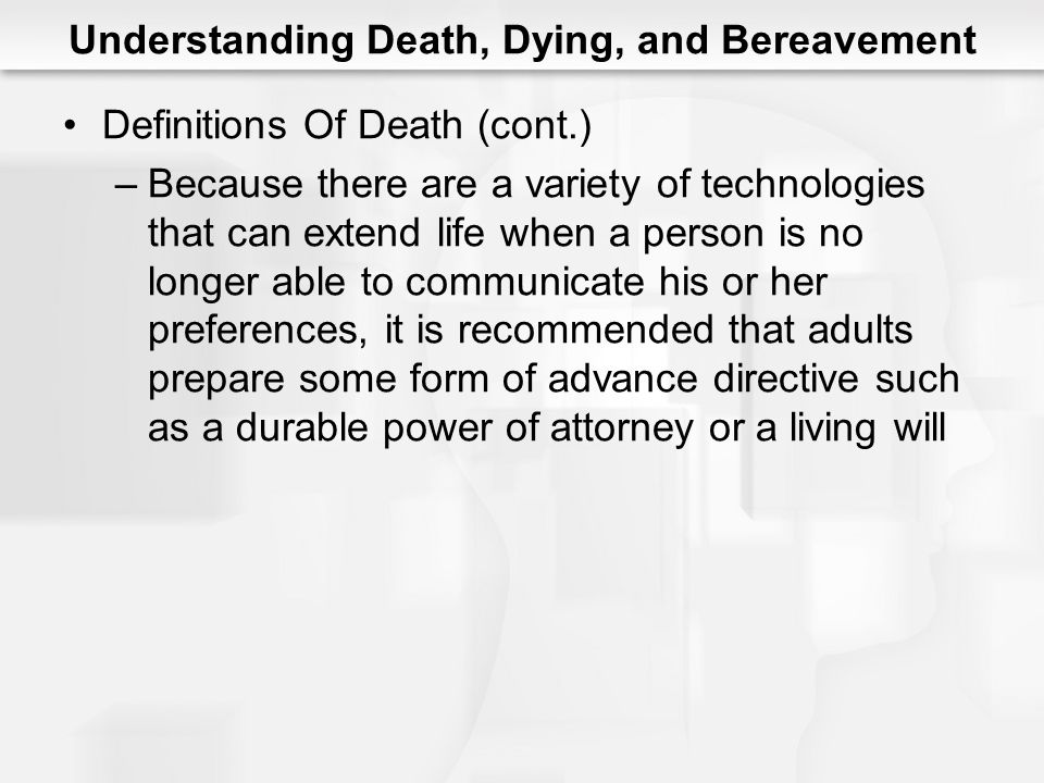 Understanding Death, Dying, and Bereavement Definitions Of Death (cont.) –Because there are a variety of technologies that can extend life when a pers