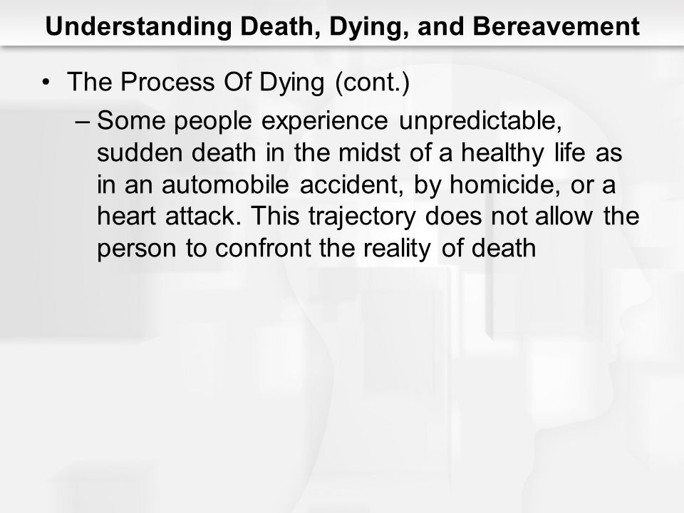 Understanding Death, Dying, and Bereavement The Process Of Dying (cont.) –Some people experience unpredictable, sudden death in the midst of a healthy