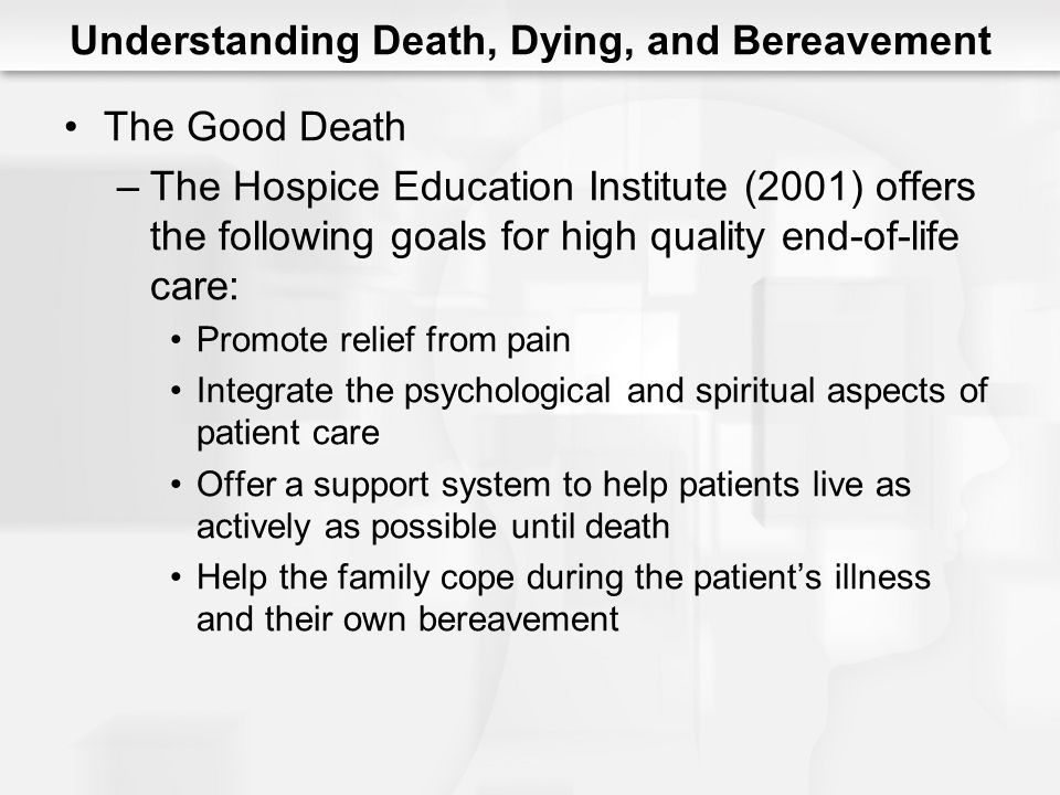 Understanding Death, Dying, and Bereavement The Good Death –The Hospice Education Institute (2001) offers the following goals for high quality end-of-