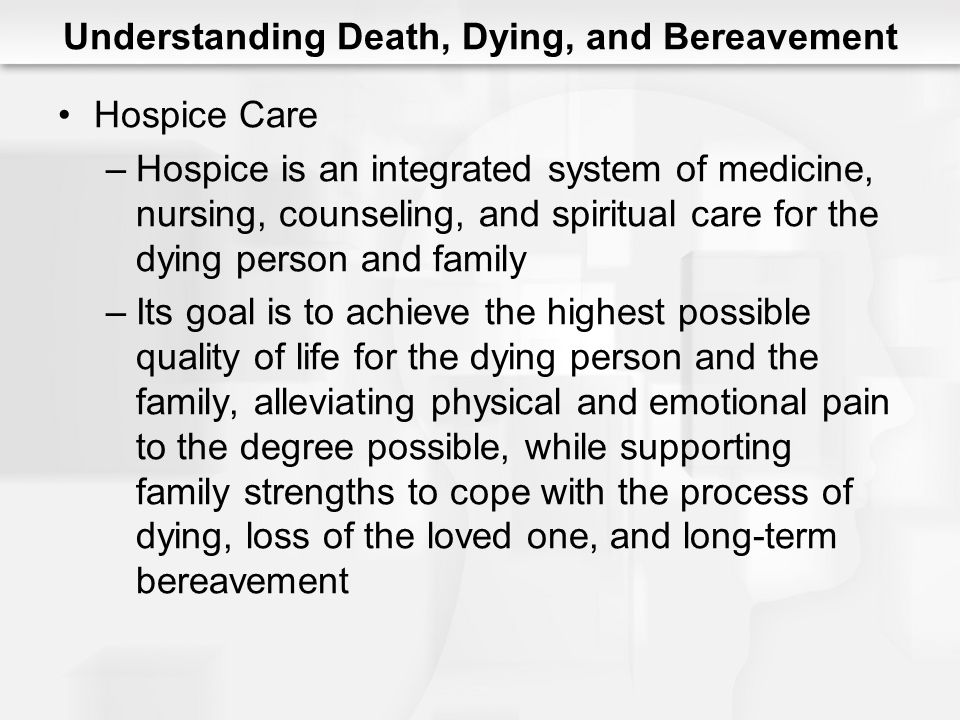 Understanding Death, Dying, and Bereavement Hospice Care –Hospice is an integrated system of medicine, nursing, counseling, and spiritual care for the