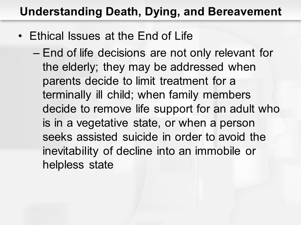 Understanding Death, Dying, and Bereavement Ethical Issues at the End of Life –End of life decisions are not only relevant for the elderly; they may b