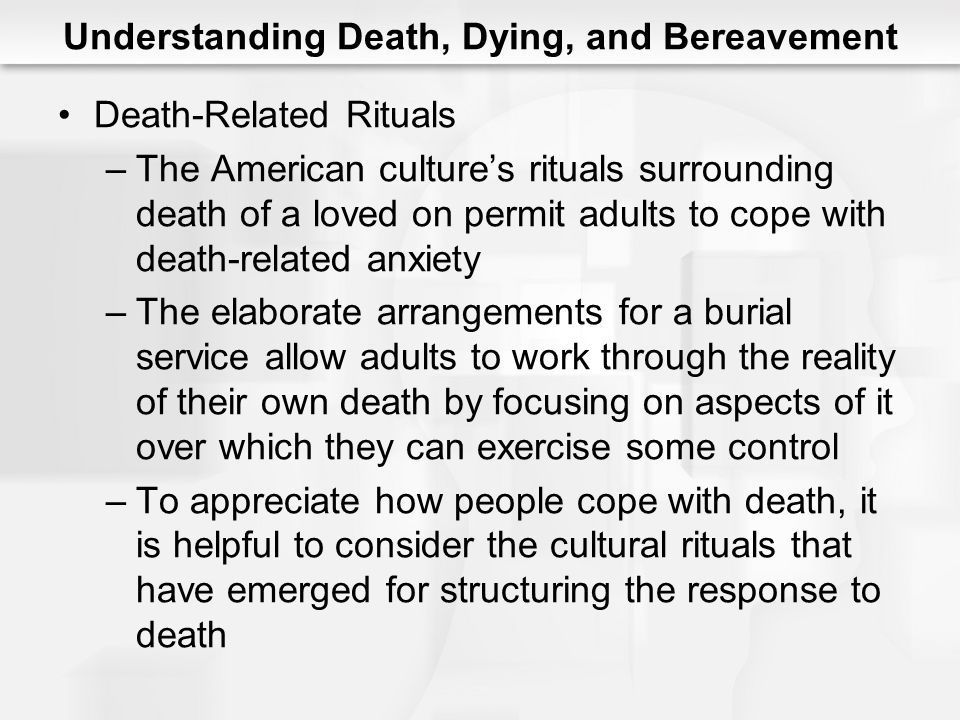 Understanding Death, Dying, and Bereavement Death-Related Rituals –The American culture's rituals surrounding death of a loved on permit adults to cop