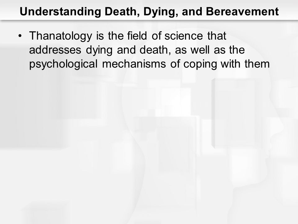 Understanding Death, Dying, and Bereavement Thanatology is the field of science that addresses dying and death, as well as the psychological mechanism