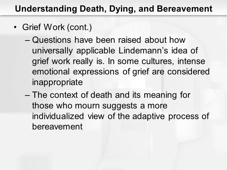 Understanding Death, Dying, and Bereavement Grief Work (cont.) –Questions have been raised about how universally applicable Lindemann's idea of grief