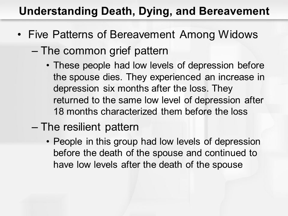 Understanding Death, Dying, and Bereavement Five Patterns of Bereavement Among Widows –The common grief pattern These people had low levels of depress