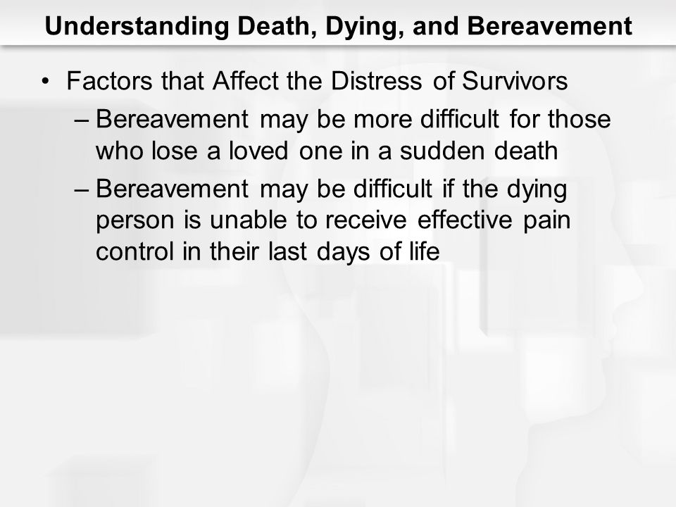 Understanding Death, Dying, and Bereavement Factors that Affect the Distress of Survivors –Bereavement may be more difficult for those who lose a love
