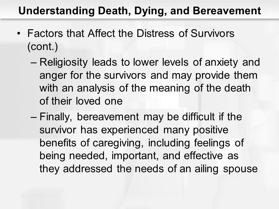 Understanding Death, Dying, and Bereavement Factors that Affect the Distress of Survivors (cont.) –Religiosity leads to lower levels of anxiety and an