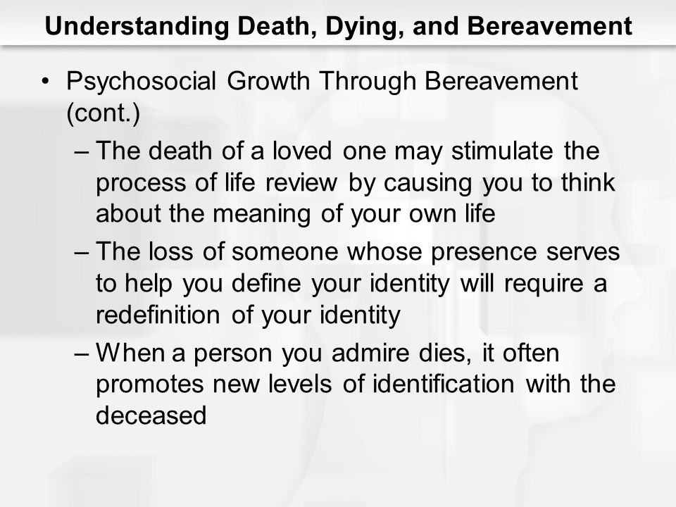 Understanding Death, Dying, and Bereavement Psychosocial Growth Through Bereavement (cont.) –The death of a loved one may stimulate the process of lif