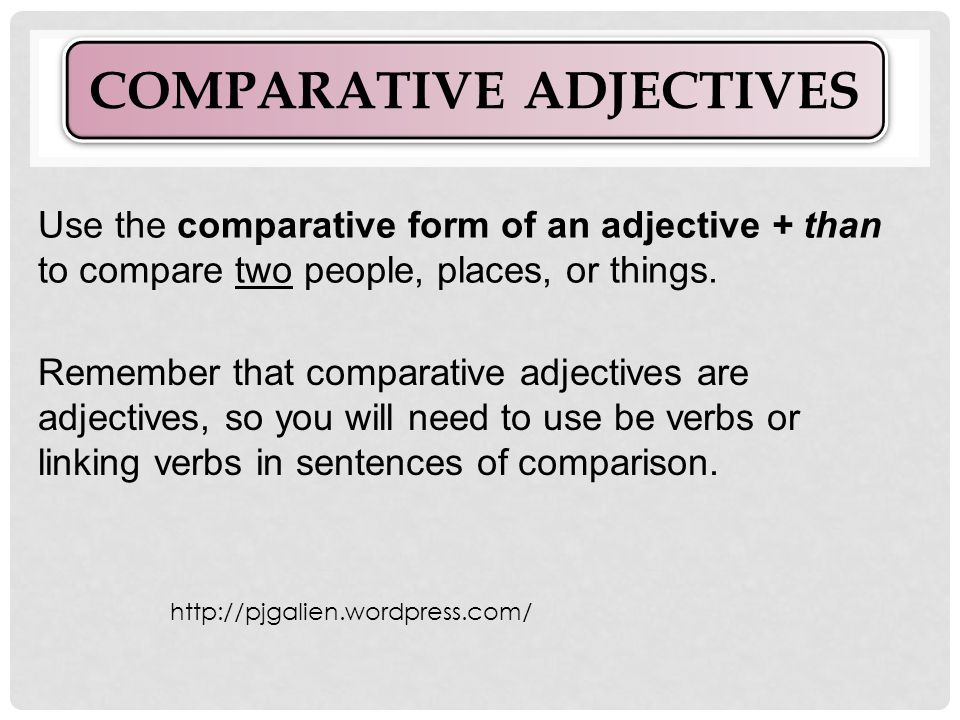 Use the comparative form of an adjective + than to compare two people, places, or things.