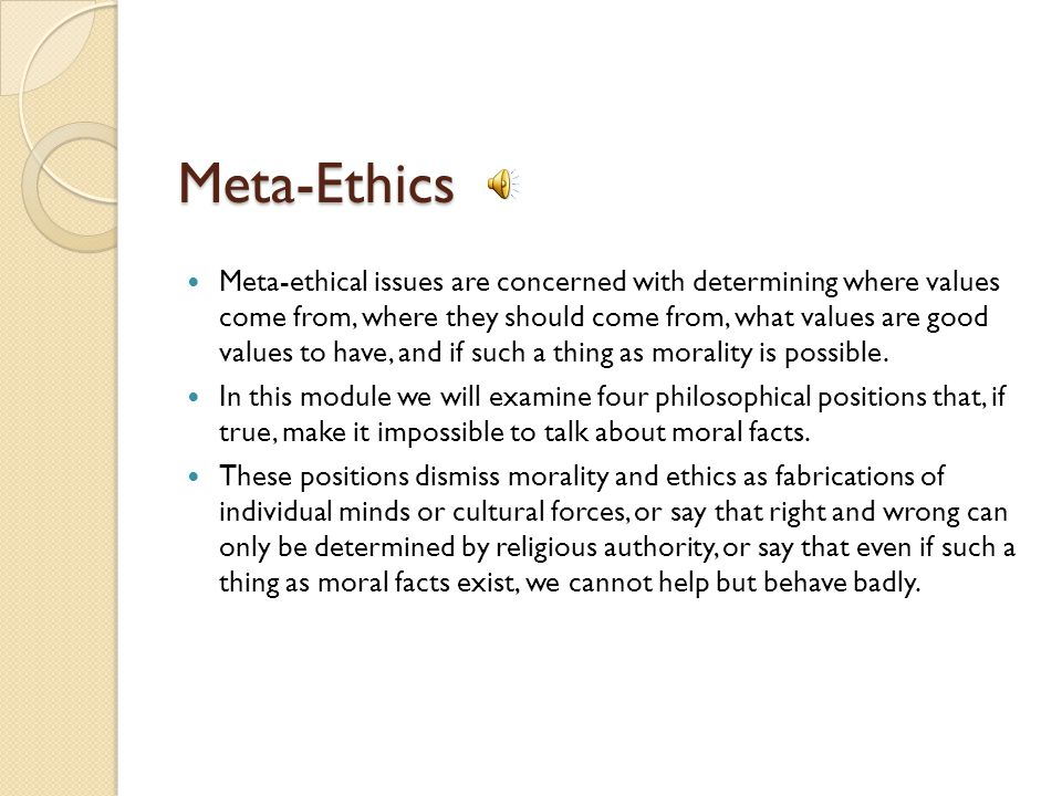 Meta-Ethics Meta-ethical issues are concerned with determining where values come from, where they should come from, what values are good values to have, and if such a thing as morality is possible.