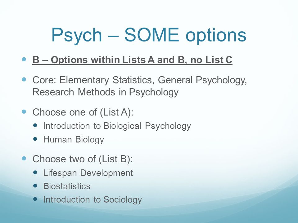 Psych – SOME options B – Options within Lists A and B, no List C Core: Elementary Statistics, General Psychology, Research Methods in Psychology Choose one of (List A): Introduction to Biological Psychology Human Biology Choose two of (List B): Lifespan Development Biostatistics Introduction to Sociology